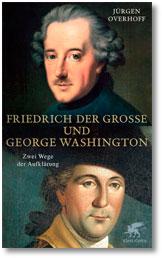 Jürgen Overhoff: Friedrich der Große und George Washington. Zwei Wege der Aufklärung